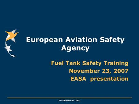 FTS November 2007 European Aviation Safety Agency Fuel Tank Safety Training November 23, 2007 EASA presentation.