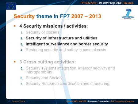 FP7 Security Theme /1 FP7-SEC-2010-1 - INFO DAY Sept. 2009 – Brussels Clément WILLIAMSON - European Commission – DG Enterprise & Industry 4 Security missions.