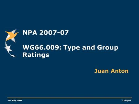 05 July 2007Cologne NPA 2007-07 WG66.009: Type and Group Ratings Juan Anton.