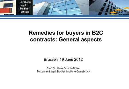 Remedies for buyers in B2C contracts: General aspects Brussels 19 June 2012 Prof. Dr. Hans Schulte-Nölke European Legal Studies Institute Osnabrück.