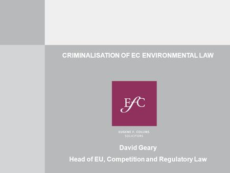 CRIMINALISATION OF EC ENVIRONMENTAL LAW David Geary Head of EU, Competition and Regulatory Law.