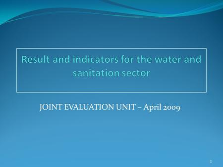 JOINT EVALUATION UNIT – April 2009 1. Why are Result & Impact Indicators Needed? To better understand the positive/negative results of EC aid. The main.