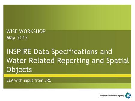 WISE WORKSHOP May 2012 INSPIRE Data Specifications and Water Related Reporting and Spatial Objects EEA with input from JRC.