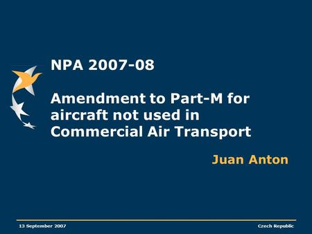 NPA 2007-08 Amendment to Part-M for aircraft not used in Commercial Air Transport Juan Anton 13 September 2007.