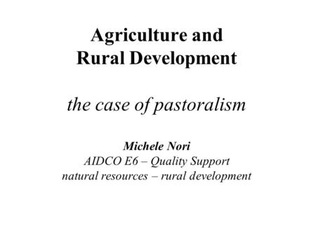 Agriculture and Rural Development the case of pastoralism Michele Nori AIDCO E6 – Quality Support natural resources – rural development.
