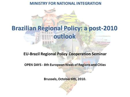 Brazilian Regional Policy: a post-2010 outlook EU-Brazil Regional Policy Cooperation Seminar OPEN DAYS - 8th European Week of Regions and Cities Brussels,