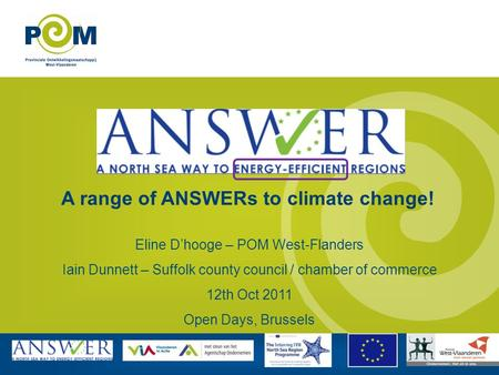 A range of ANSWERs to climate change! Eline Dhooge – POM West-Flanders Iain Dunnett – Suffolk county council / chamber of commerce 12th Oct 2011 Open Days,