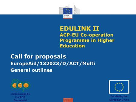 EDULINK II ACP-EU Co-operation Programme in Higher Education Call for proposals EuropeAid/132023/D/ACT/Multi General outlines Funded by the European Union.