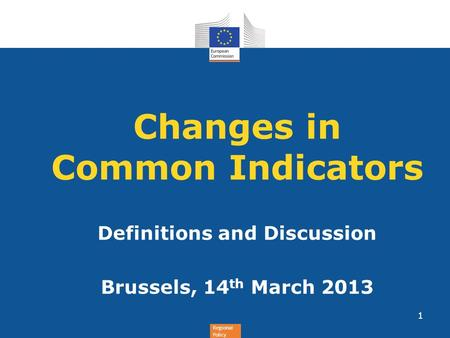 Regional Policy Changes in Common Indicators Definitions and Discussion Brussels, 14 th March 2013 1.