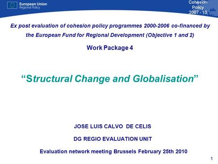 1 Cohesion Policy 2007 - 13 JOSE LUIS CALVO DE CELIS DG REGIO EVALUATION UNIT Evaluation network meeting Brussels February 25th 2010 Ex post evaluation.