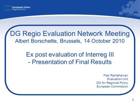 1 DG Regio Evaluation Network Meeting Albert Borschette, Brussels, 14 October 2010 Ex post evaluation of Interreg III - Presentation of Final Results Pasi.