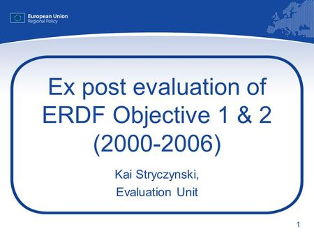 1 Ex post evaluation of ERDF Objective 1 & 2 (2000-2006) Kai Stryczynski, Evaluation Unit.