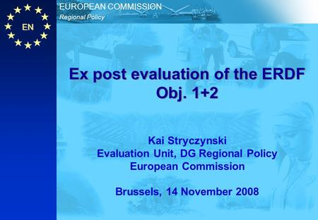 EN Regional Policy EUROPEAN COMMISSION Ex post evaluation of the ERDF Obj. 1+2 Kai Stryczynski Evaluation Unit, DG Regional Policy European Commission.