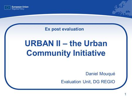 1 URBAN II – the Urban Community Initiative Daniel Mouqué Evaluation Unit, DG REGIO Ex post evaluation.
