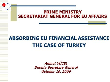 PRIME MINISTRY SECRETARIAT GENERAL FOR EU AFFAIRS ABSORBING EU FINANCIAL ASSISTANCE THE CASE OF TURKEY Ahmet YÜCEL Deputy Secretary General October 19,