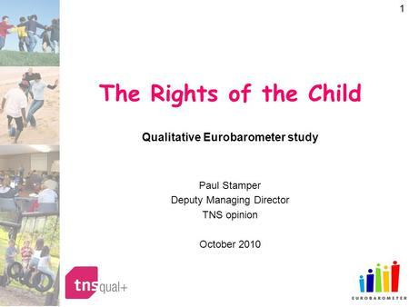 1 The Rights of the Child Qualitative Eurobarometer study Paul Stamper Deputy Managing Director TNS opinion October 2010.