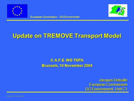European Commission - DG Environment Clean Air for Europe Jacques Delsalle European Commission European Commission DG Environment, Unit C1 Update on TREMOVE.