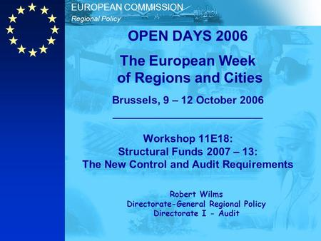 Regional Policy EUROPEAN COMMISSION OPEN DAYS 2006 The European Week of Regions and Cities Brussels, 9 – 12 October 2006 _________________________ Workshop.