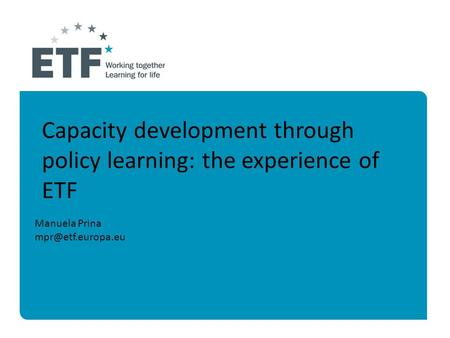 Manuela Prina Capacity development through policy learning: the experience of ETF.