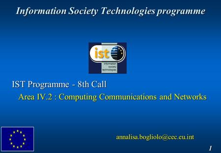 Information Society Technologies programme 1 IST Programme - 8th Call Area IV.2 : Computing Communications and Networks Area.