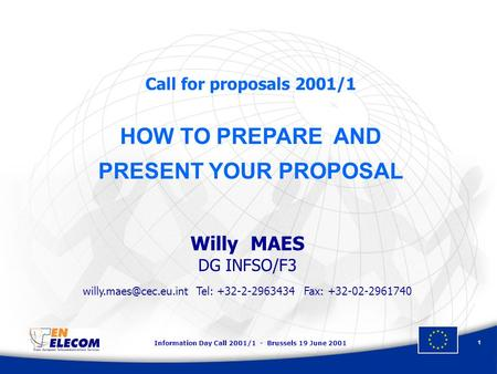 Information Day Call 2001/1 - Brussels 19 June 2001 1 Call for proposals 2001/1 HOW TO PREPARE AND PRESENT YOUR PROPOSAL Willy MAES DG INFSO/F3