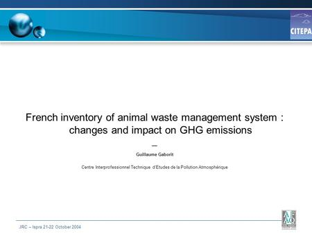 JRC – Ispra 21-22 October 2004 French inventory of animal waste management system : changes and impact on GHG emissions Guillaume Gaborit Centre Interprofessionnel.