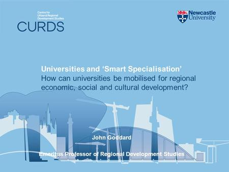 John Goddard Emeritus Professor of Regional Development Studies Universities and Smart Specialisation How can universities be mobilised for regional economic,