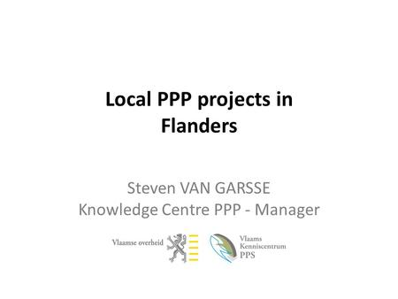 Local PPP projects in Flanders Steven VAN GARSSE Knowledge Centre PPP - Manager.