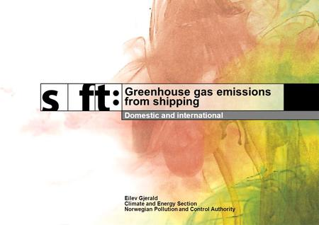 Greenhouse gas emissions from shipping Domestic and international Eilev Gjerald Climate and Energy Section Norwegian Pollution and Control Authority.