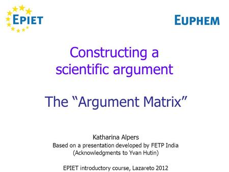 Constructing a scientific argument The Argument Matrix Katharina Alpers Based on a presentation developed by FETP India (Acknowledgments to Yvan Hutin)