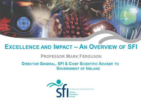 Research for Irelands Future E XCELLENCE AND I MPACT – A N O VERVIEW OF SFI P ROFESSOR M ARK F ERGUSON D IRECTOR G ENERAL, SFI & C HIEF S CIENTIFIC A DVISER.
