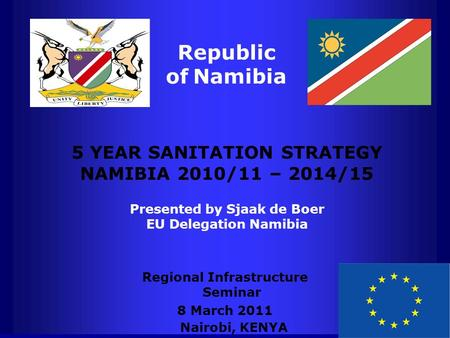 Republic of Namibia 5 YEAR SANITATION STRATEGY NAMIBIA 2010/11 – 2014/15 Presented by Sjaak de Boer EU Delegation Namibia Regional Infrastructure Seminar.