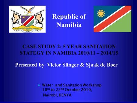 Republic of Namibia CASE STUDY 2: 5 YEAR SANITATION STATEGY IN NAMIBIA 2010/11 – 2014/15 Presented by Victor Slinger & Sjaak de Boer Water and Sanitation.