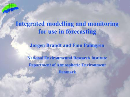 Integrated modelling and monitoring for use in forecasting Jørgen Brandt and Finn Palmgren National Environmental Research Institute Department of Atmospheric.