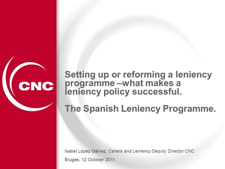 1 Setting up or reforming a leniency programme –what makes a leniency policy successful. The Spanish Leniency Programme. Isabel López Gálvez, Cartels and.