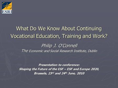 What Do We Know About Continuing Vocational Education, Training and Work? Philip J. OConnell The Economic and Social Research Institute, Dublin Presentation.