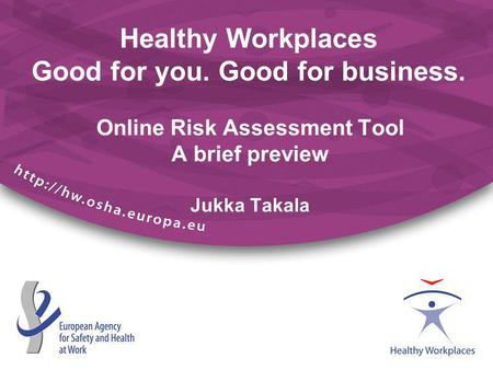 Healthy Workplaces Good for you. Good for business. Online Risk Assessment Tool A brief preview Jukka Takala.