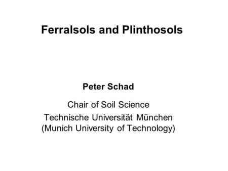 Ferralsols and Plinthosols Peter Schad Chair of Soil Science Technische Universität München (Munich University of Technology)