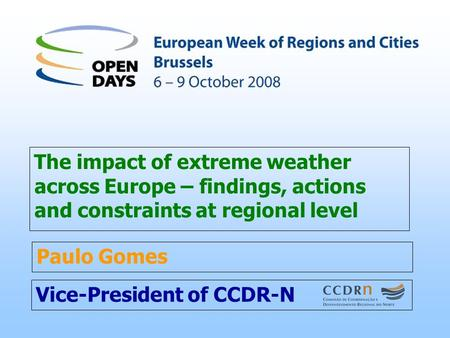 Vice-President of CCDR-N The impact of extreme weather across Europe – findings, actions and constraints at regional level Paulo Gomes.