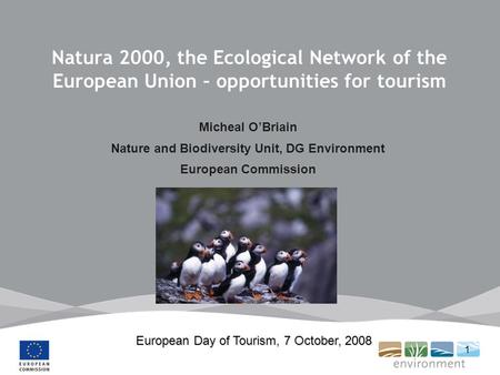 1 Natura 2000, the Ecological Network of the European Union – opportunities for tourism Micheal OBriain Nature and Biodiversity Unit, DG Environment European.