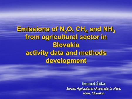 Emissions of N 2 O, CH 4 and NH 3 from agricultural sector in Slovakia activity data and methods development Bernard Šiška Slovak Agricultural University.