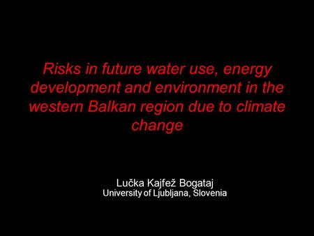 Risks in future water use, energy development and environment in the western Balkan region due to climate change Lučka Kajfež Bogataj University of Ljubljana,