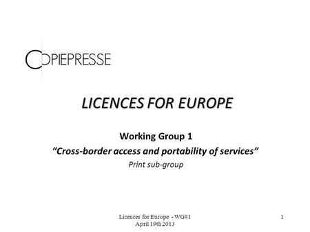 LICENCES FOR EUROPE Working Group 1 Cross-border access and portability of services Print sub-group Licences for Europe - WG#1 April 19th 2013 1.