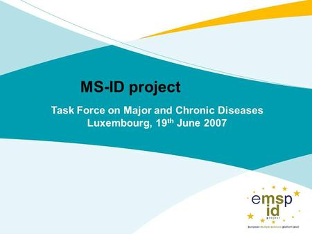 MS-ID project Task Force on Major and Chronic Diseases Luxembourg, 19 th June 2007.