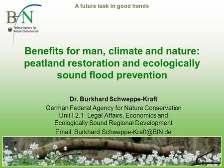 A future task in good hands Benefits for man, climate and nature: peatland restoration and ecologically sound flood prevention Dr. Burkhard Schweppe-Kraft.