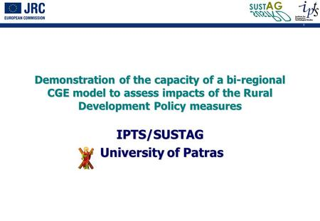 1 Demonstration of the capacity of a bi-regional CGE model to assess impacts of the Rural Development Policy measures IPTS/SUSTAG University of Patras.
