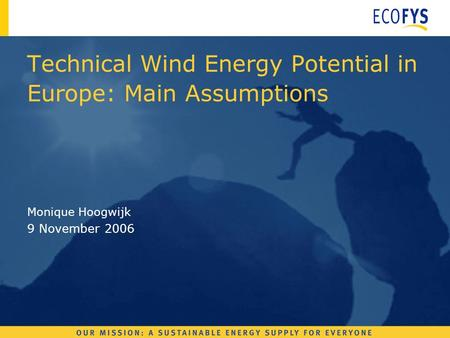 Monique Hoogwijk 9 November 2006 Technical Wind Energy Potential in Europe: Main Assumptions.