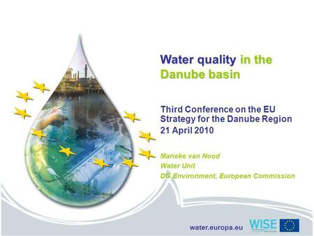 Water.europa.eu Water quality in the Danube basin Third Conference on the EU Strategy for the Danube Region 21 April 2010 Marieke van Nood Water Unit DG.