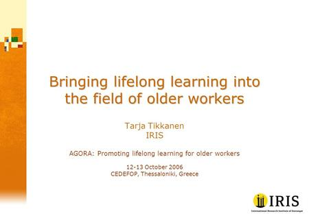 Bringing lifelong learning into the field of older workers Tarja Tikkanen IRIS AGORA: Promoting lifelong learning for older workers 12-13 October 2006.