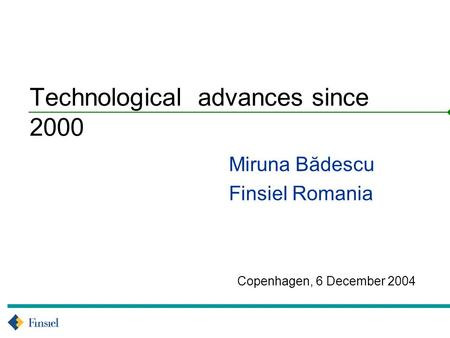 Copenhagen, 6 December 2004 Technological advances since 2000 Miruna Bădescu Finsiel Romania.